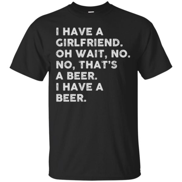 image 2178 600x600 - I have a girlfriend oh wait No No that's a beer shirt, hoodie