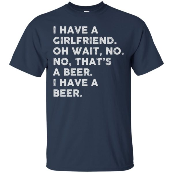 image 2179 600x600 - I have a girlfriend oh wait No No that's a beer shirt, hoodie