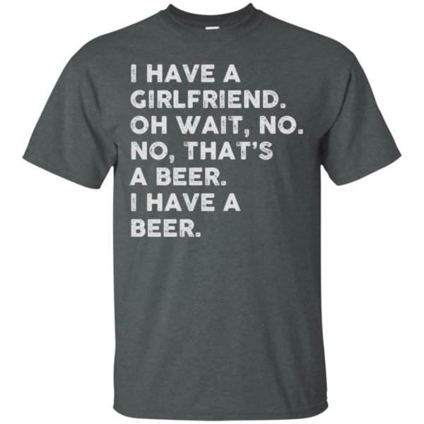 image 2180 600x600 - I have a girlfriend oh wait No No that's a beer shirt, hoodie