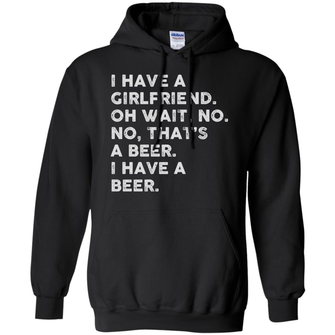 image 2183 - I have a girlfriend oh wait No No that's a beer shirt, hoodie