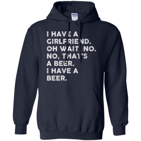 image 2184 600x600 - I have a girlfriend oh wait No No that's a beer shirt, hoodie