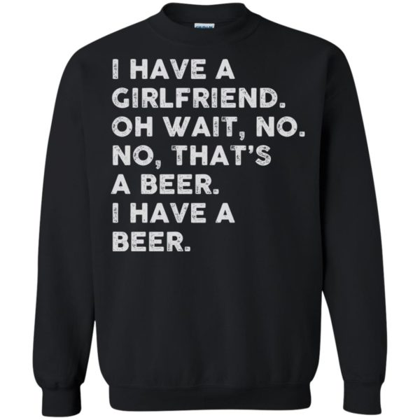 image 2185 600x600 - I have a girlfriend oh wait No No that's a beer shirt, hoodie