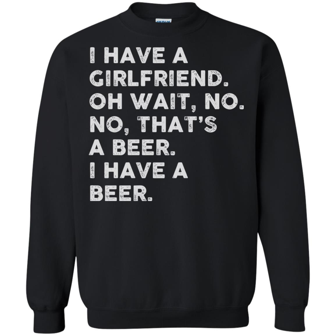 image 2185 - I have a girlfriend oh wait No No that's a beer shirt, hoodie