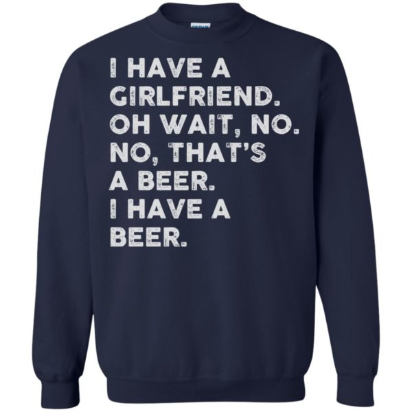 image 2186 600x600 - I have a girlfriend oh wait No No that's a beer shirt, hoodie