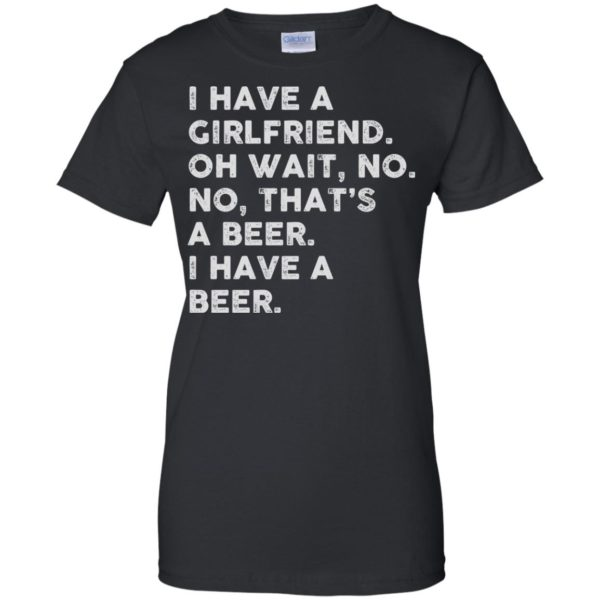 image 2187 600x600 - I have a girlfriend oh wait No No that's a beer shirt, hoodie