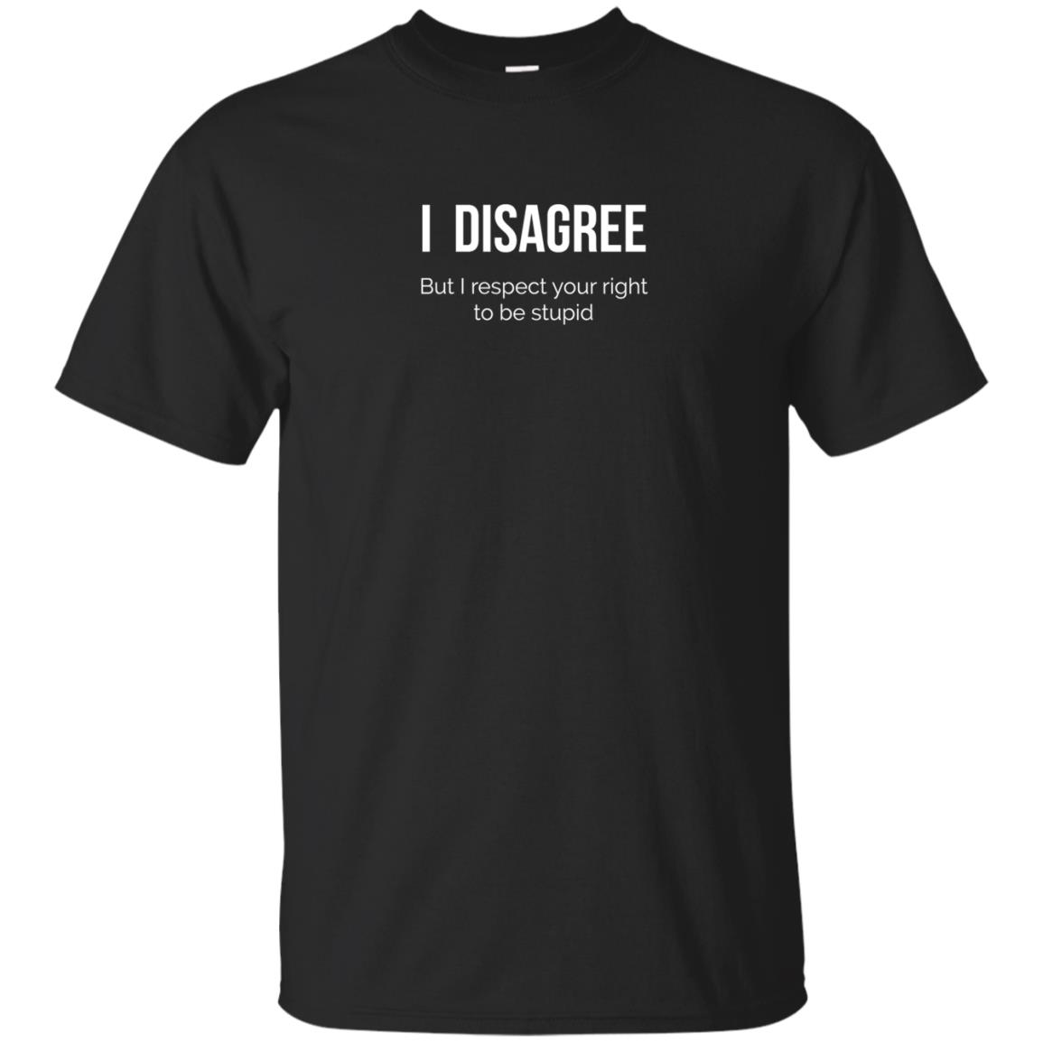 image 2202 - I Disagree But I Respect Your Right To Be Stupid shirt