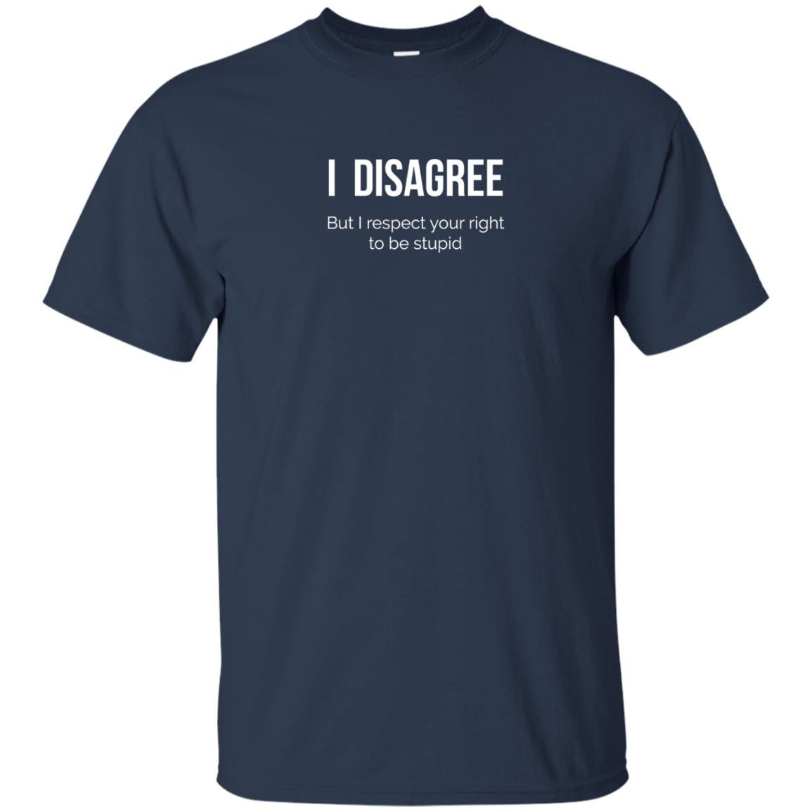 image 2204 - I Disagree But I Respect Your Right To Be Stupid shirt