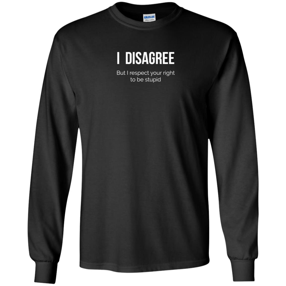 image 2205 - I Disagree But I Respect Your Right To Be Stupid shirt