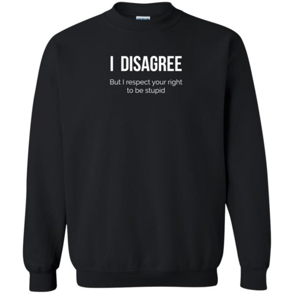 image 2209 600x600 - I Disagree But I Respect Your Right To Be Stupid shirt