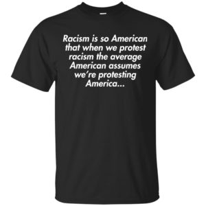 image 2750 300x300 - Racism is so American shirt