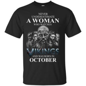 image 1243 300x300 - Never Underestimate A woman who watches Vikings and was born in October shirt