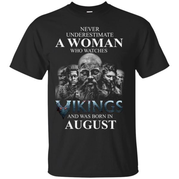 image 1267 600x600 - Never Underestimate A woman who watches Vikings and was born in August shirt
