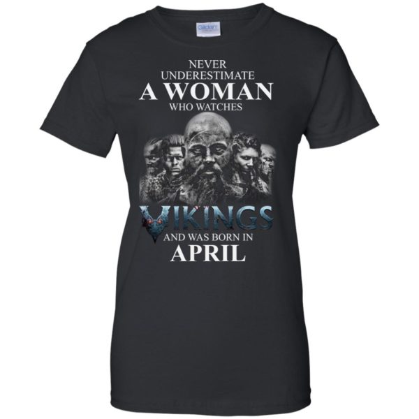 image 1325 600x600 - Never Underestimate A woman who watches Vikings and was born in April shirt