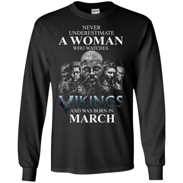 image 1329 600x600 - Never Underestimate A woman who watches Vikings and was born in March shirt