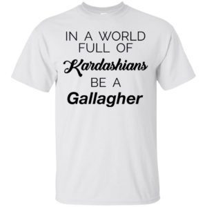 image 1464 300x300 - In a world full of Kardashians Be a Gallagher shirt