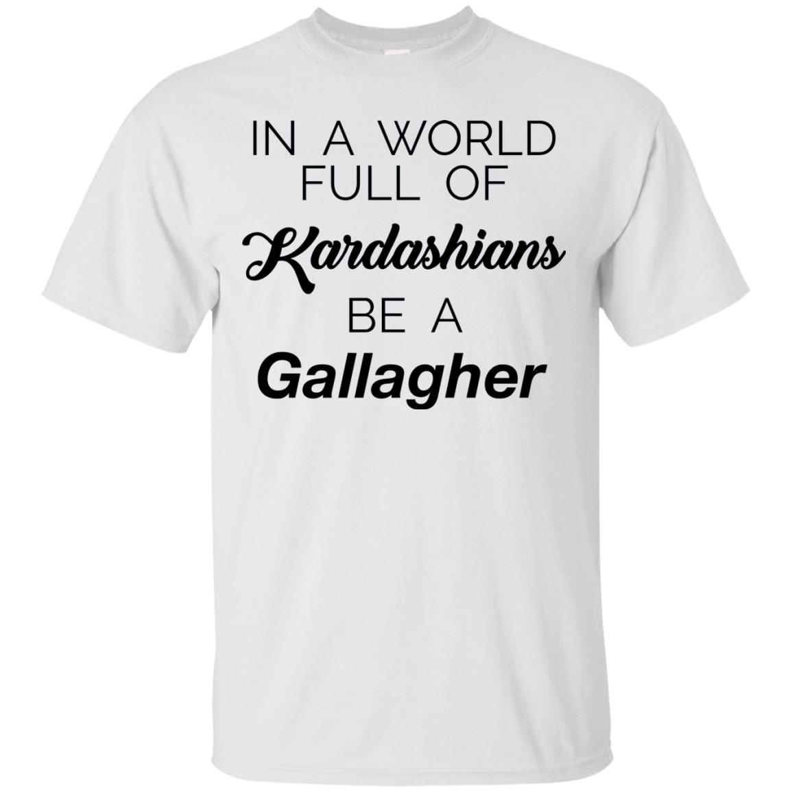 image 1464 - In a world full of Kardashians Be a Gallagher shirt