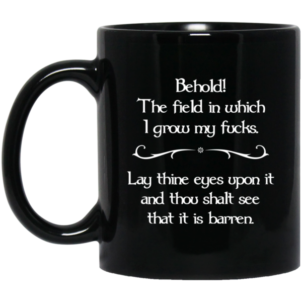 image 32 600x600 - Behold The field in which I grow my fucks. Lay thine eyes upon it and thou shalt see that it is barren mug