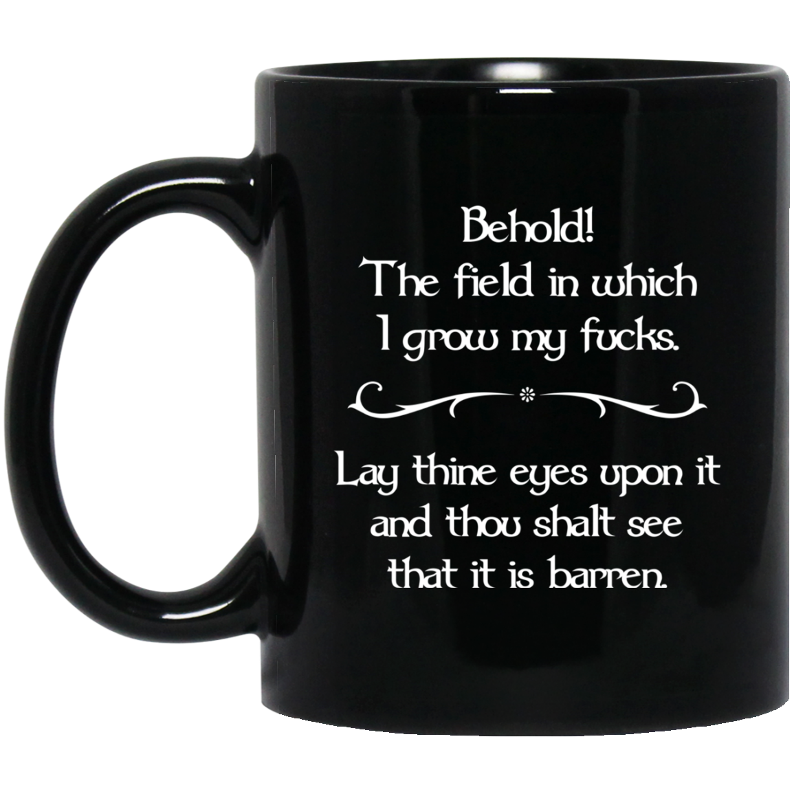 image 32 - Behold The field in which I grow my fucks. Lay thine eyes upon it and thou shalt see that it is barren mug