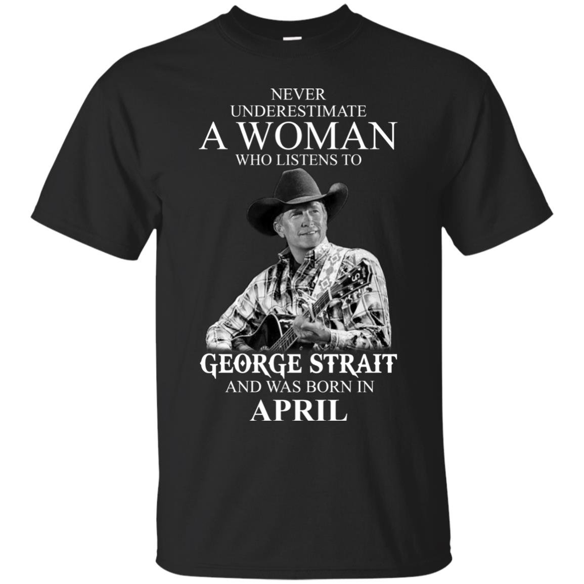 image 422 - Never Underestimate A Woman Who Listens To George Strait And Was Born In April shirt