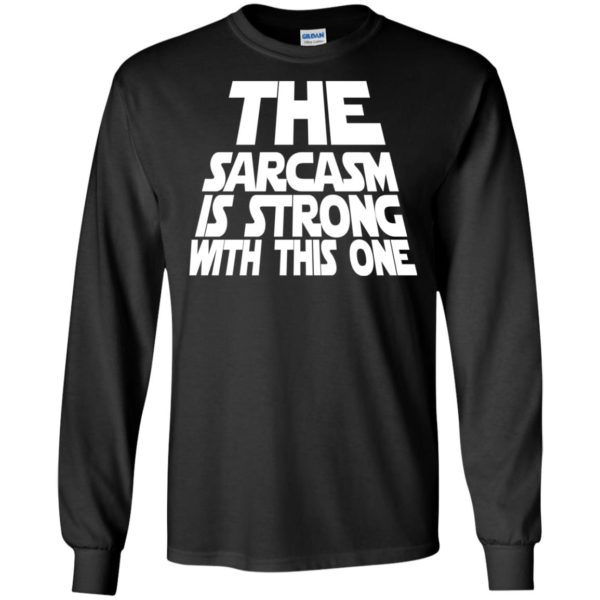image 1794 600x600 - The Sarcasm is strong with this one shirt