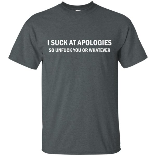 image 1829 600x600 - I suck at apologies so unfuck you or whatever shirt