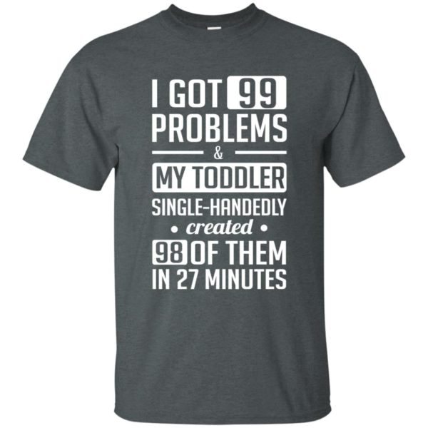 image 4733 600x600 - I got 99 problems and my toddler single-handedly created 98 of them shirt, hoodie