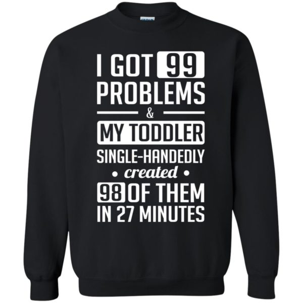 image 4738 600x600 - I got 99 problems and my toddler single-handedly created 98 of them shirt, hoodie