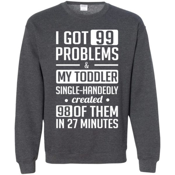 image 4739 600x600 - I got 99 problems and my toddler single-handedly created 98 of them shirt, hoodie