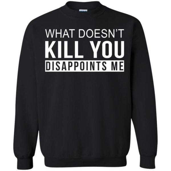 image 268 600x600 - What Doesn't Kill You Disappoints Shirt, Hoodie, Sweatshirt