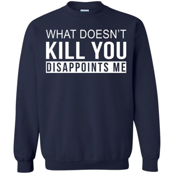 image 269 600x600 - What Doesn't Kill You Disappoints Shirt, Hoodie, Sweatshirt