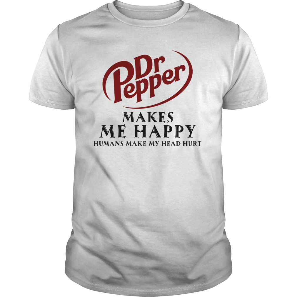 Dr. Pepper Makes Me Happy Humans Make My Head Hurt Shirt - Dr. Pepper Makes Me Happy Humans Make My Head Hurt Shirt, Hoodie
