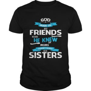 God Made Us Best Friends Because He Knew Our Moms Couldnt Handle Us As Sisters Shirt 300x300 - God Made Us Best Friends, He Knew Our Moms Shirt