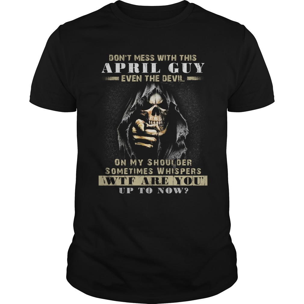 Grim Reaper Dont Mess With This April Guy Even The Devil Shirt - Grim Reaper Don't Mess With This April Guy Even The Devil Shirt, Hoodie, LS