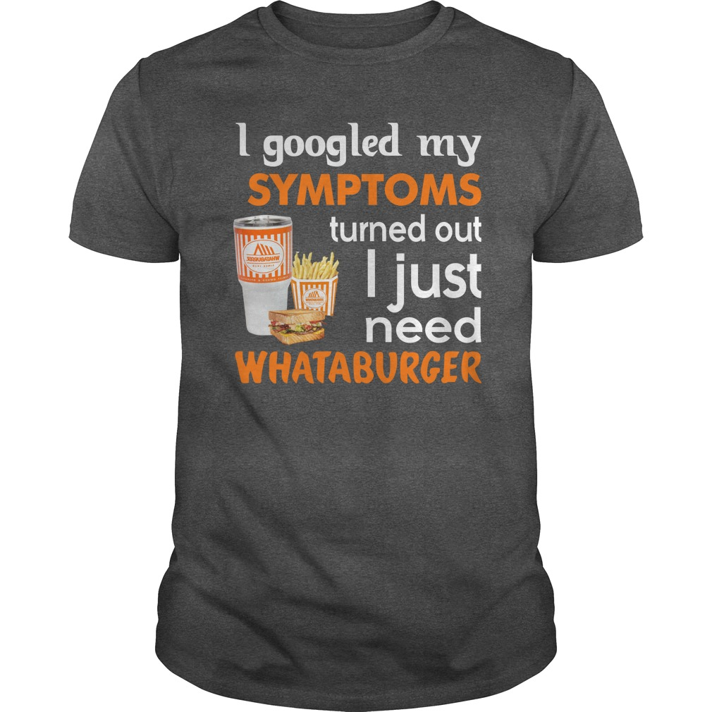 I Googled My Symptoms Turned Out I Just Need Whataburger Shirt 1 - I Googled My Symptoms Turned Out I Just Need Whataburger Shirt, LS