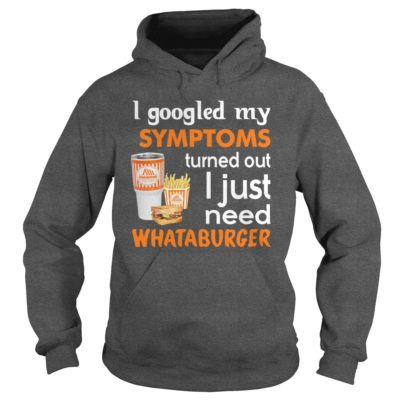 I Googled My Symptoms Turned Out I Just Need Whataburger Shirt1 400x400 - I Googled My Symptoms Turned Out I Just Need Whataburger Shirt, LS