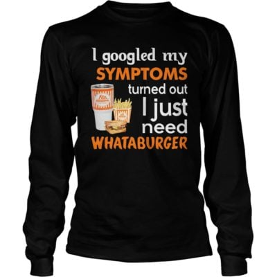 I Googled My Symptoms Turned Out I Just Need Whataburger Shirt3 400x400 - I Googled My Symptoms Turned Out I Just Need Whataburger Shirt, LS