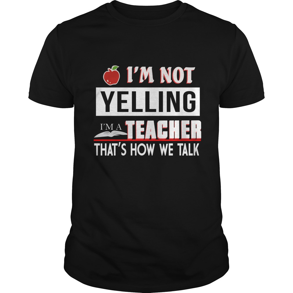 Im Not Yelling I'm A Teacher That's How We Talk Shirt - I'm Not Yelling I'm A Teacher That's How We Talk Shirt, Hoodie