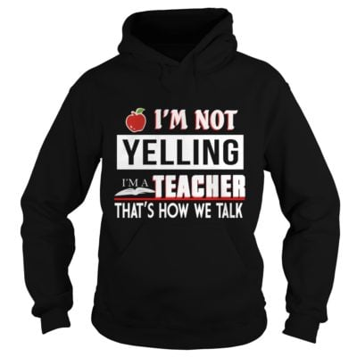 Im Not Yelling I'm A Teacher That's How We Talk Shirt1 400x400 - I'm Not Yelling I'm A Teacher That's How We Talk Shirt, Hoodie