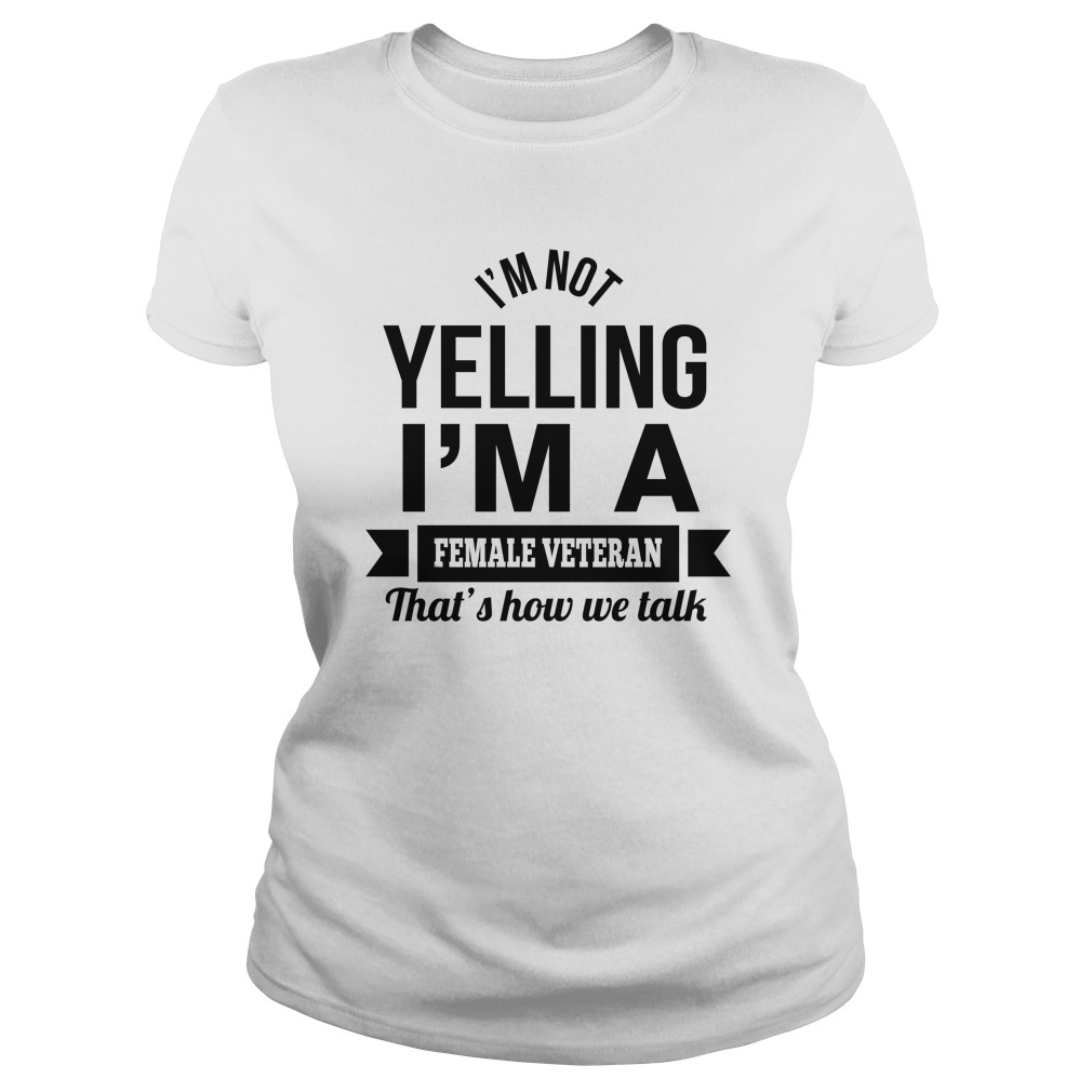 Im Not Yelling Im A Female Veteran Thats How We Talk Shirt - I'm Not Yelling I'm A Female Veteran That's How We Talk Shirt, LS, Hoodie