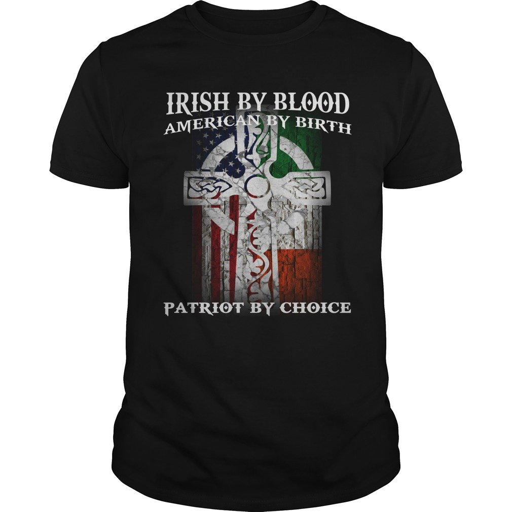 Irish By Blood American By Birth Patriot By Choice Shirt - Irish By Blood American By Birth Patriot By Choice Shirt, Hoodie, LS