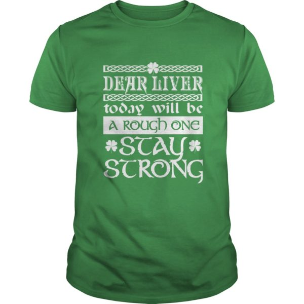 Saint Patricks Day Dear Liver Today Will Be A Rough One Stay Strong Shirt 600x600 - Saint Patrick's Day: Dear Liver Today Will Be A Rough One Stay Strong Shirt