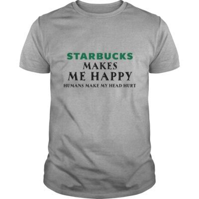 starbucks makes me happy humans make me head hurt shirt1 400x400 starbucks makes me happy