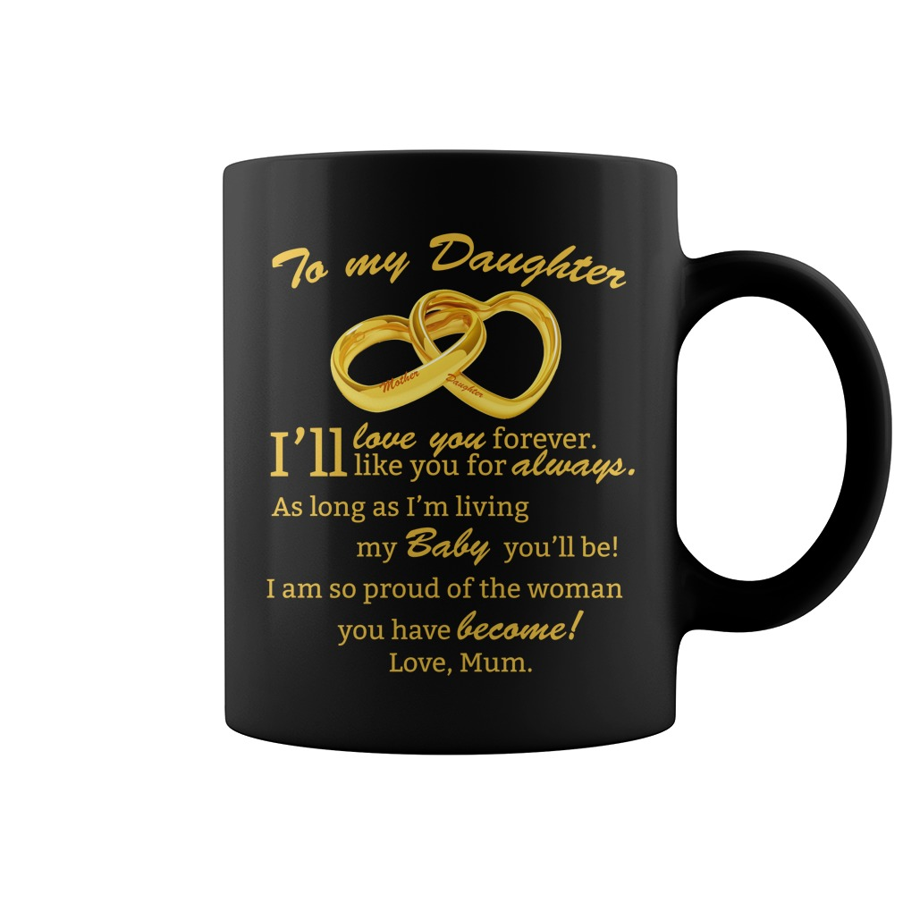 To My Daughter Ill love you forever Ill Like You For Always Mugs - To My Daughter I'll love you forever. I'll Like You For Always Mugs