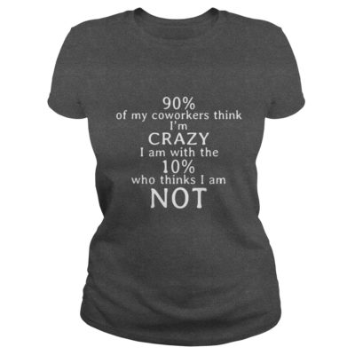 90 percent of my Coworkers think Im crazy shirt2 400x400 - 90 percent of my Coworkers think I'm crazy shirt, long sleeve