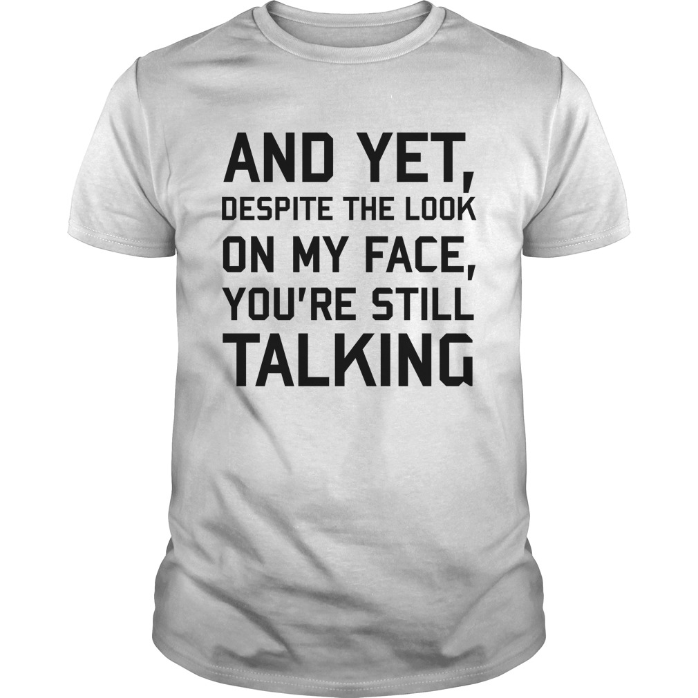 And-yet-despite-the-look-on-my-face-youre-still-talking-shirt.jpg