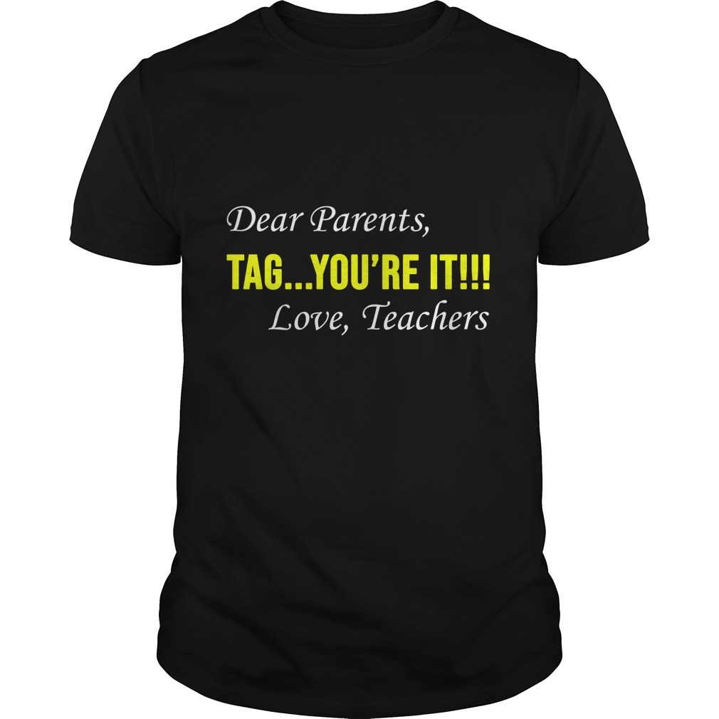 Dear Parent Tag youre it. Love Teachers shirt - Dear Parent, Tag you're it. Love Teachers shirt, hoodie, ladies