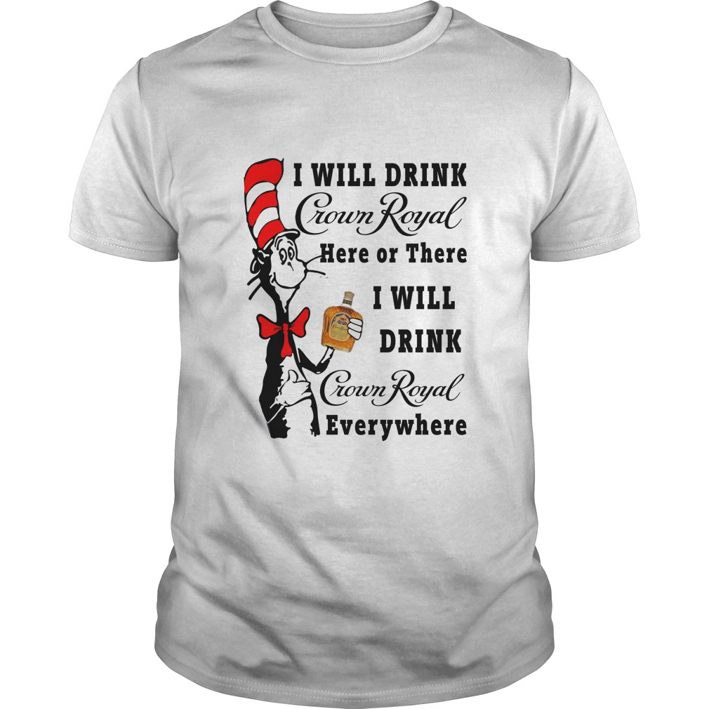 Dr Seuss I Will Drink Crown Royal Here Or There shirt - Dr Seuss: I Will Drink Crown Royal Here Or There shirt, hoodie
