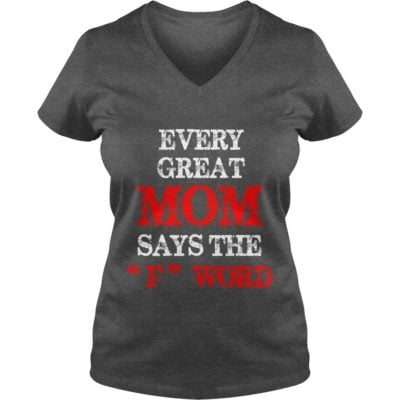 Every great Mom says The F word ladies v neck 400x400 - Every great Mom says The F word shirt, ladies