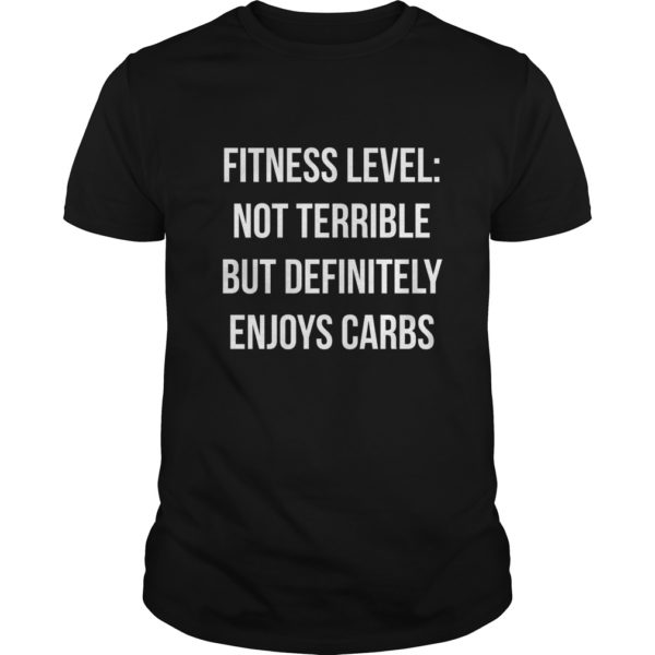 Fitness level Not terrible but definitely enjoy carbs shirt 600x600 - Fitness level: Not terrible but definitely enjoy carbs shirt, hoodie