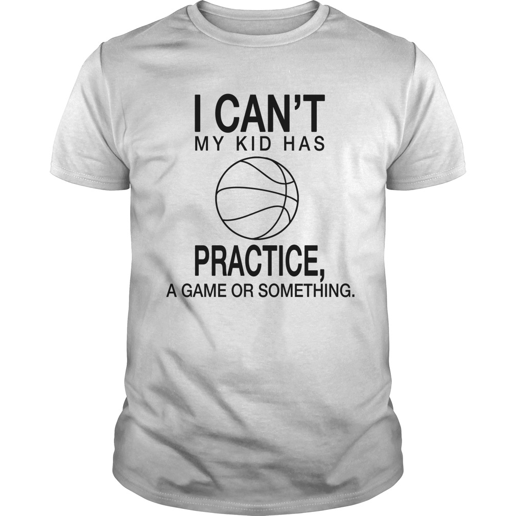 4b2e12591 I Can't My Kid Has Practice, A Game Or Something Shirt, Hoodie, LS ...